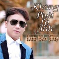 Không Phải Là Anh - Lưu Bảo Huy