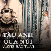 Tàu Anh Qua Núi (Remix) - Vương Bảo Tuấn