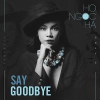 Say Goodbye (Single) - Hồ Ngọc Hà