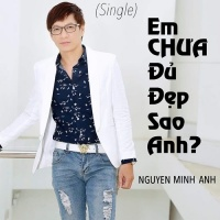 Em Chưa Đủ Đẹp Sao Anh (Single) - Nguyễn Minh Anh