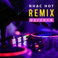Nhạc Việt Remix Hot Tháng 03/2019 - Various Artists