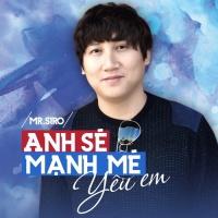 Anh Sẽ Mạnh Mẽ Yêu Em (Single) - Mr.Siro