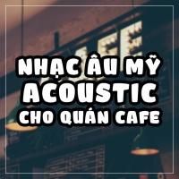 Nhạc Âu Mỹ Acoustic Cho Quán Cafe