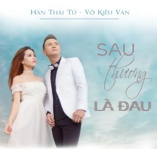 Sau Thương Là Đau (Single) - Hàn Thái Tú, Võ Kiều Vân