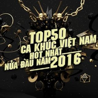 Top 50 Bài Hát Việt Nam Được Nghe Nhiều Nhất Nửa Đầu 2016 - Various Artists