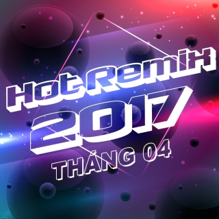 Nhạc Việt Remix Hot Tháng 04/2017 - Various Artists