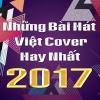 Những Bài Hát Việt Cover Hay Nhất 2017 - Various Artists