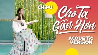 Cho Ta Gần Hơn (I'm In Love) (Acoustic Ver) - Chi Pu